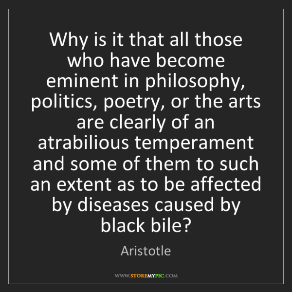 Aristotle: Why is it that all those who have become eminent in philosophy,...