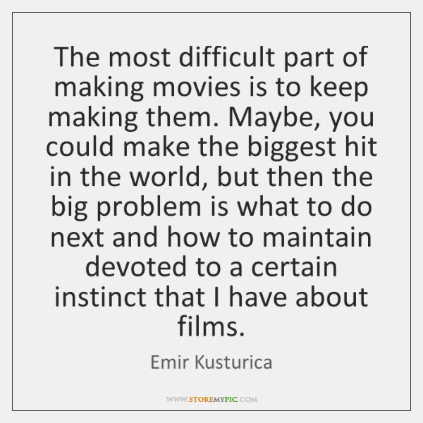 The most difficult part of making movies is to keep making them. ...