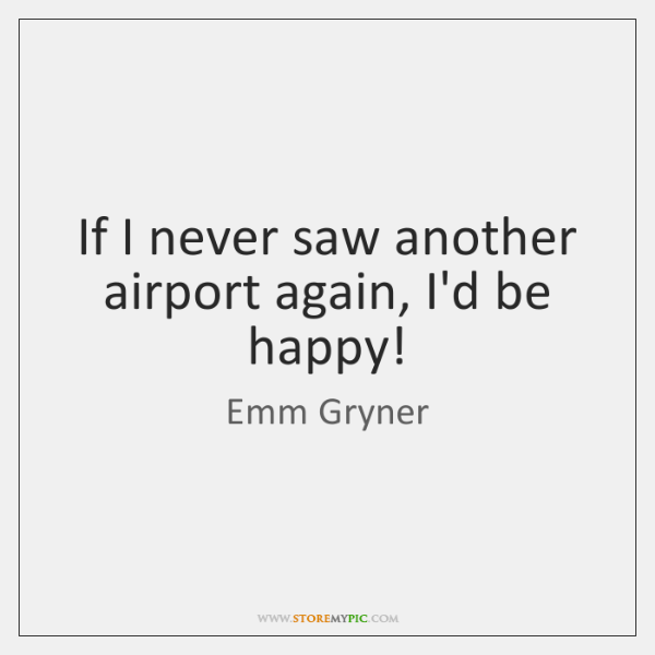 If I never saw another airport again, I'd be happy!