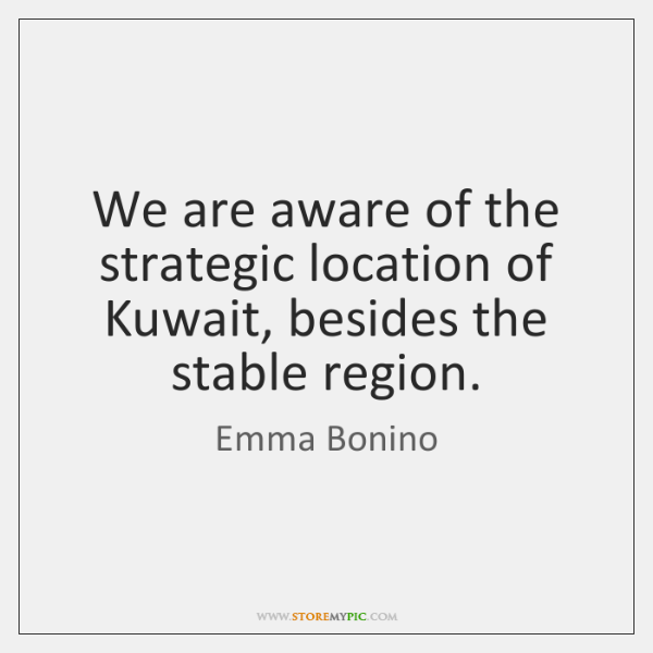 We are aware of the strategic location of Kuwait, besides the stable ...