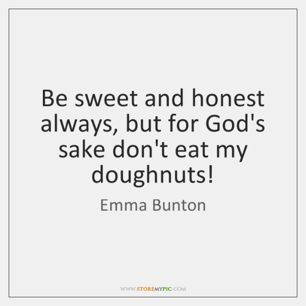 Be sweet and honest always, but for God's sake don't eat my ...