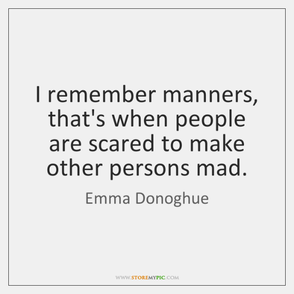 I remember manners, that's when people are scared to make other persons ...