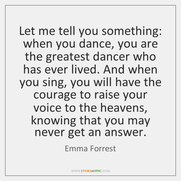 Let me tell you something: when you dance, you are the greatest ...