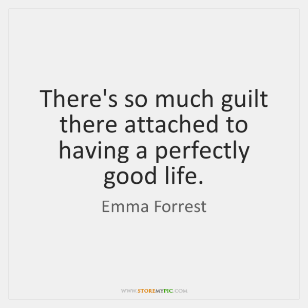 There's so much guilt there attached to having a perfectly good life.