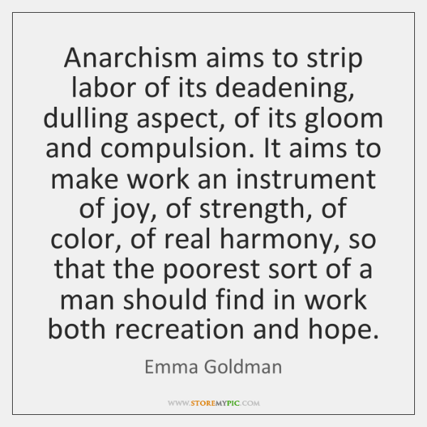 Anarchism aims to strip labor of its deadening, dulling aspect, of its ...