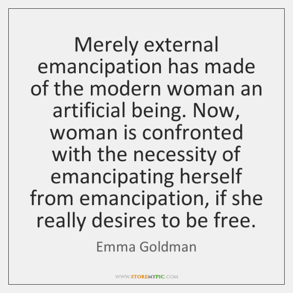 Merely external emancipation has made of the modern woman an artificial being. ...