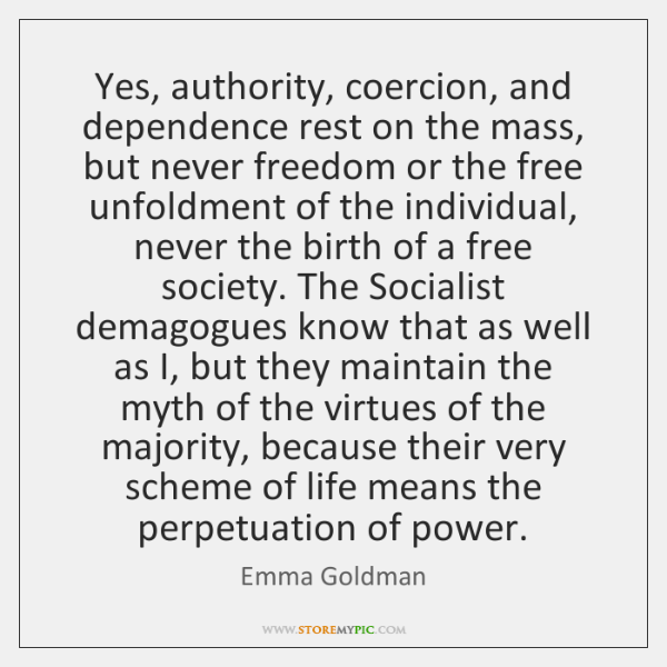 Yes, authority, coercion, and dependence rest on the mass, but never freedom ...