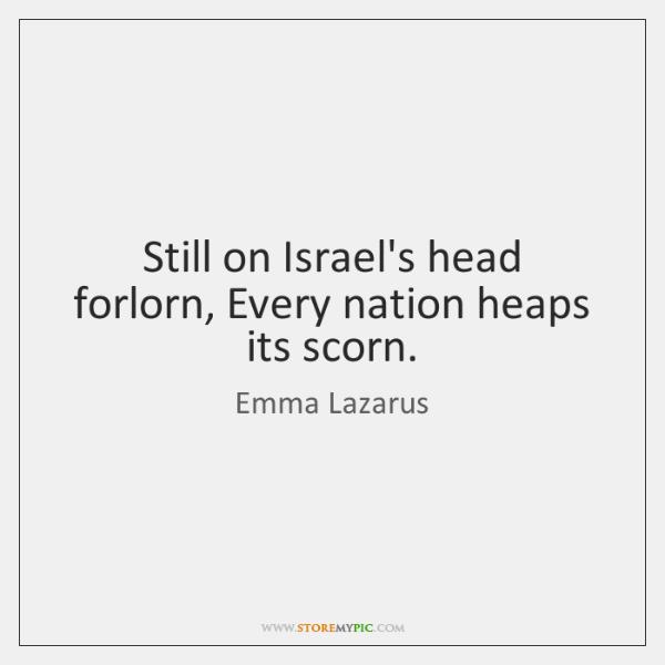Still on Israel's head forlorn, Every nation heaps its scorn.