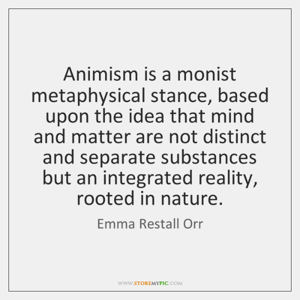 Animism is a monist metaphysical stance, based upon the idea that mind ...