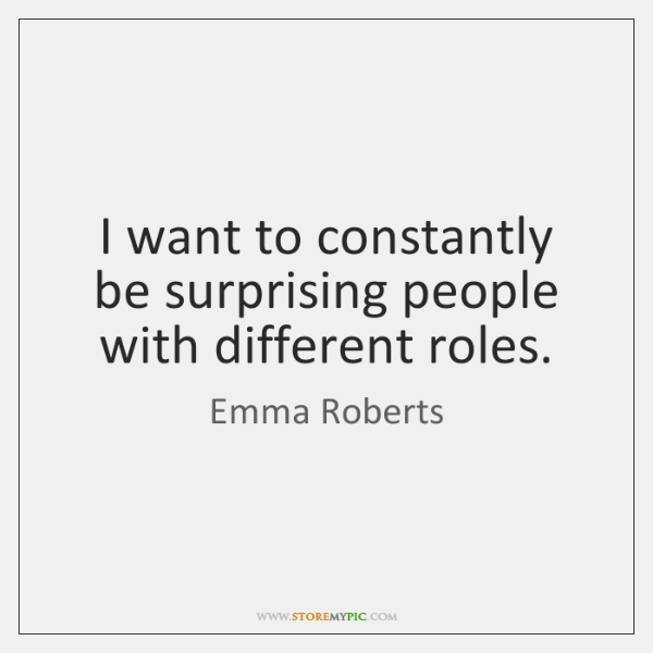 I want to constantly be surprising people with different roles.