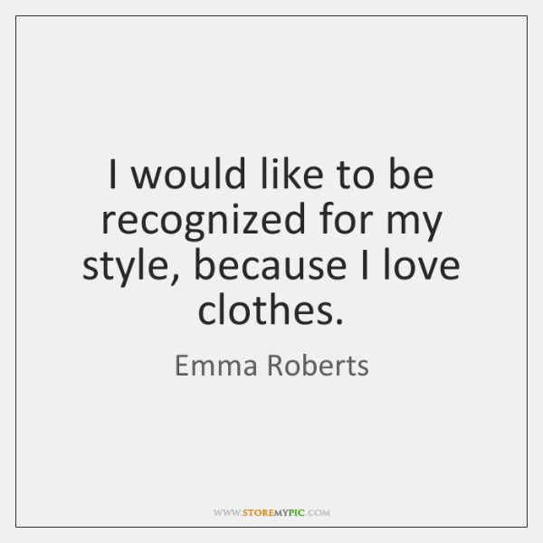 I would like to be recognized for my style, because I love ...