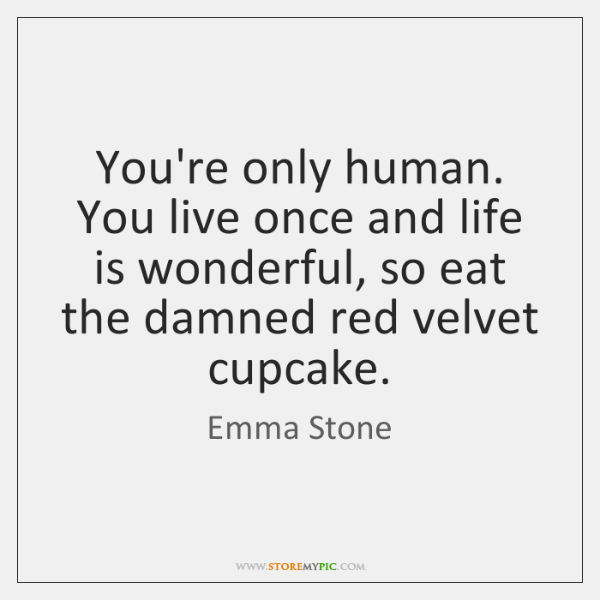 You're only human. You live once and life is wonderful, so eat ...