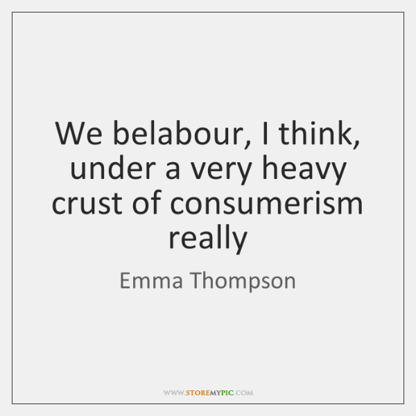 We belabour, I think, under a very heavy crust of consumerism really
