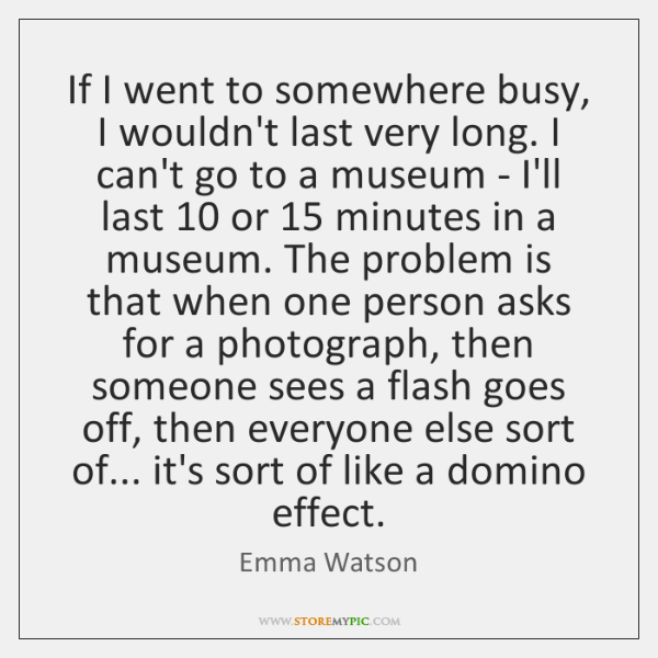If I went to somewhere busy, I wouldn't last very long. I ...