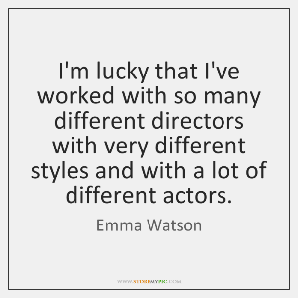 I'm lucky that I've worked with so many different directors with very ...