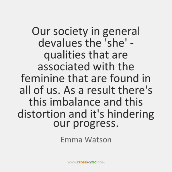 Our society in general devalues the 'she' - qualities that are associated ...