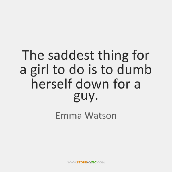 The saddest thing for a girl to do is to dumb herself ...