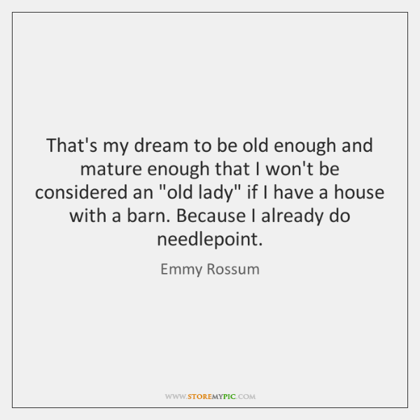 That's my dream to be old enough and mature enough that I ...
