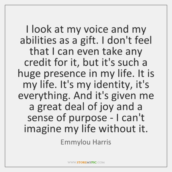 I look at my voice and my abilities as a gift. I ...