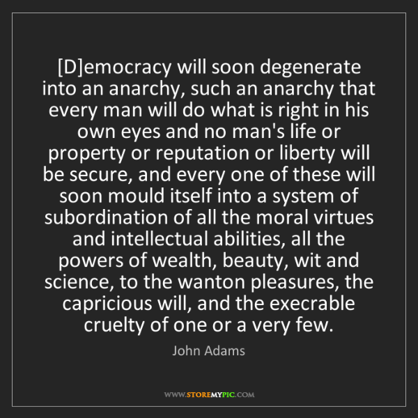 John Adams: [D]emocracy will soon degenerate into an anarchy, such...
