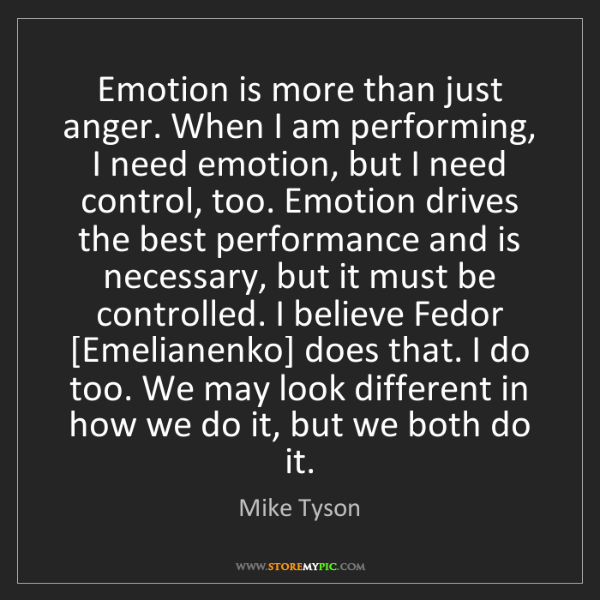 Mike Tyson: Emotion is more than just anger. When I am performing,...