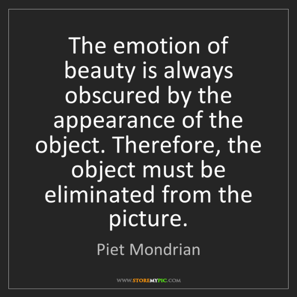 Piet Mondrian: The emotion of beauty is always obscured by the appearance...