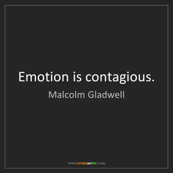 Malcolm Gladwell: Emotion is contagious.