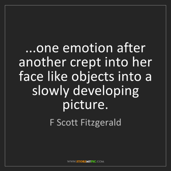 F Scott Fitzgerald: ...one emotion after another crept into her face like...