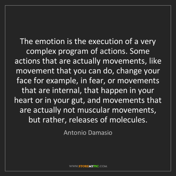 Antonio Damasio: The emotion is the execution of a very complex program...
