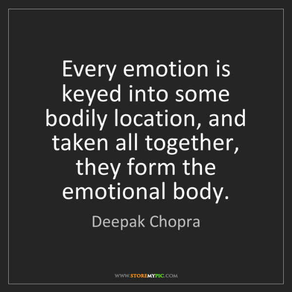 Deepak Chopra: Every emotion is keyed into some bodily location, and...