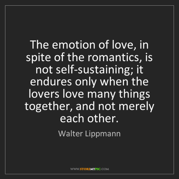Walter Lippmann: The emotion of love, in spite of the romantics, is not...