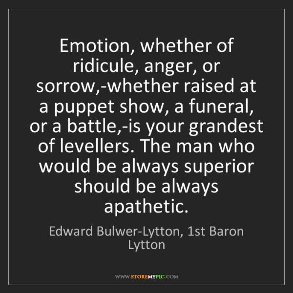 Edward Bulwer-Lytton, 1st Baron Lytton: Emotion, whether of ridicule, anger, or sorrow,-whether...