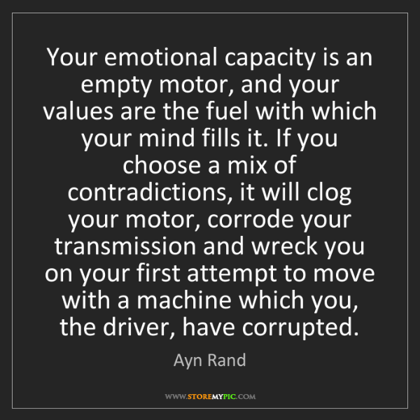 Ayn Rand: Your emotional capacity is an empty motor, and your values...