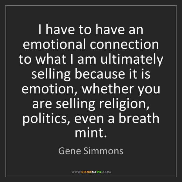 Gene Simmons: I have to have an emotional connection to what I am ultimately...