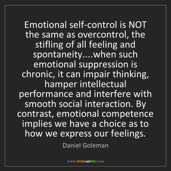 Daniel Goleman: Emotional self-control is NOT the same as overcontrol,...