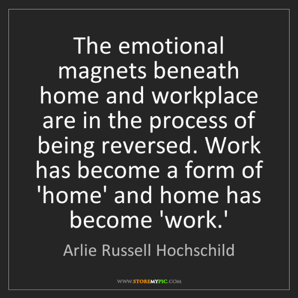 Arlie Russell Hochschild: The emotional magnets beneath home and workplace are...