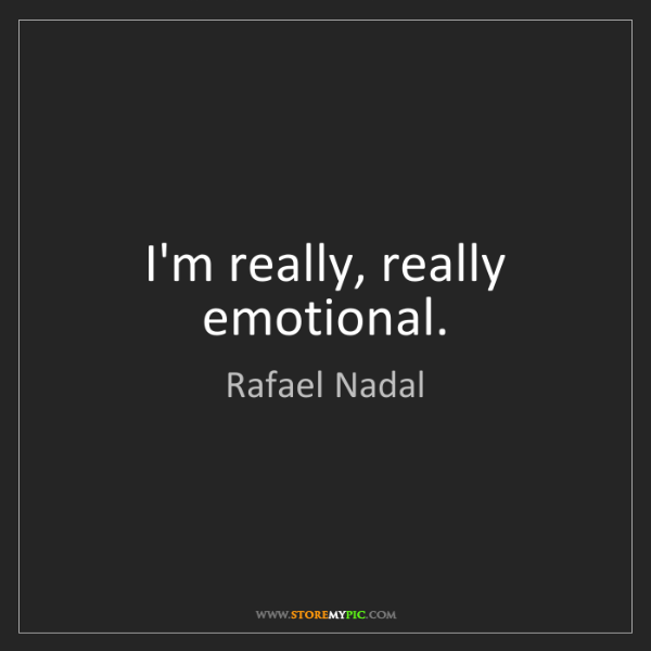 Rafael Nadal: I'm really, really emotional.
