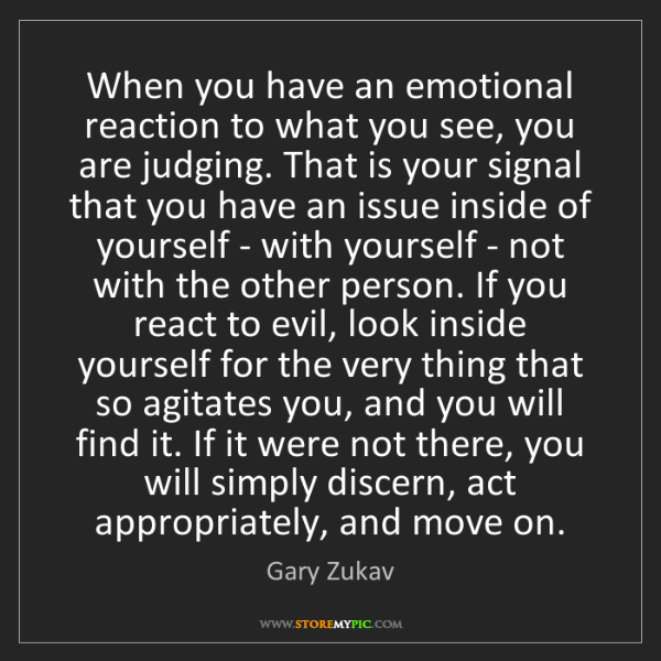 Gary Zukav: When you have an emotional reaction to what you see,...