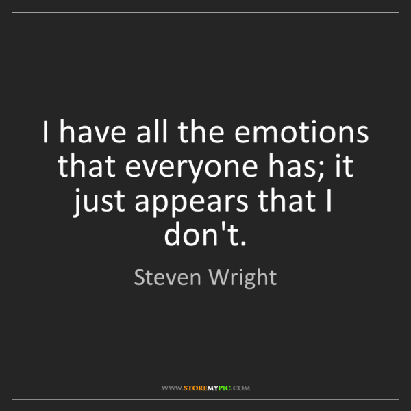 Steven Wright: I have all the emotions that everyone has; it just appears...