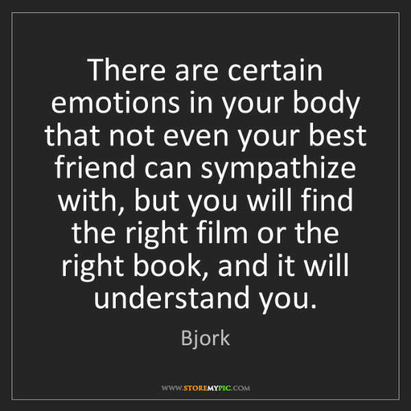 Bjork: There are certain emotions in your body that not even...