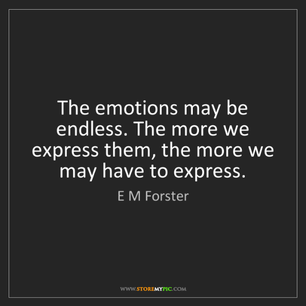 E M Forster: The emotions may be endless. The more we express them,...