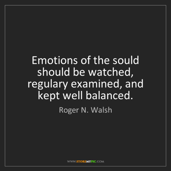 Roger N. Walsh: Emotions of the sould should be watched, regulary examined,...