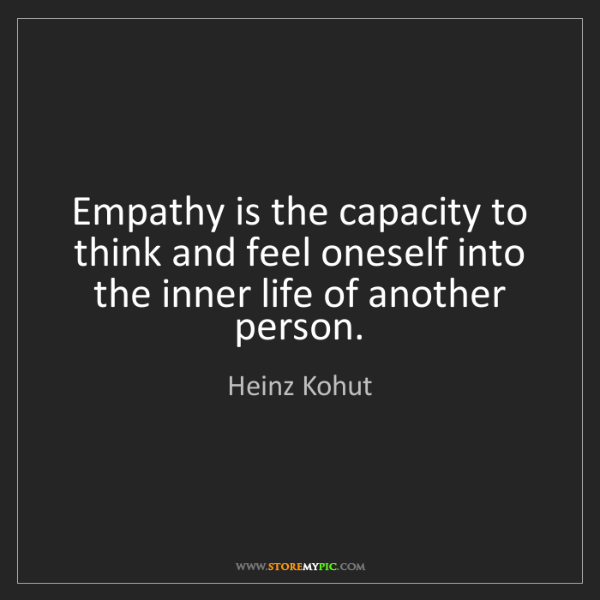 Heinz Kohut: Empathy is the capacity to think and feel oneself into...