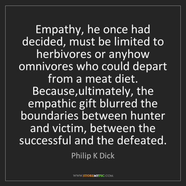 Philip K Dick: Empathy, he once had decided, must be limited to herbivores...