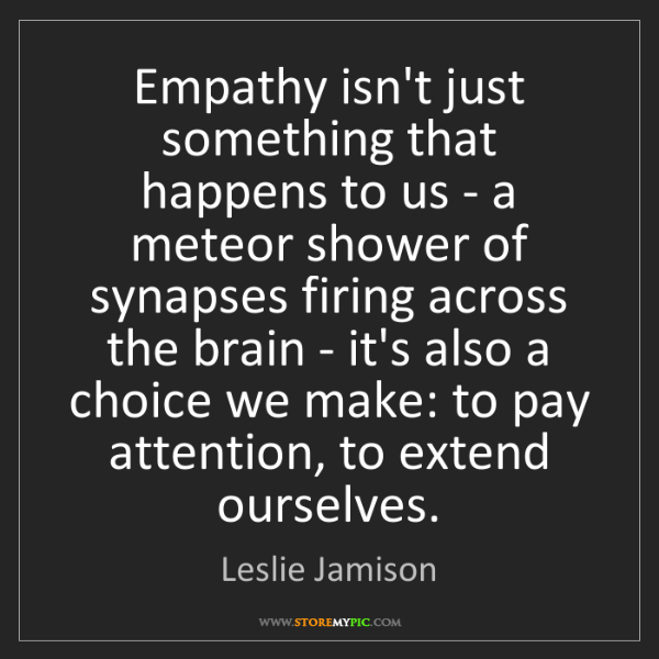Leslie Jamison: Empathy isn't just something that happens to us - a meteor...
