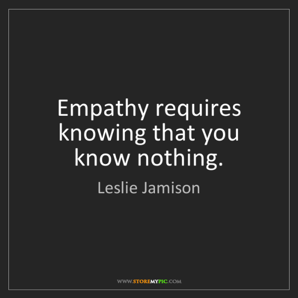 Leslie Jamison: Empathy requires knowing that you know nothing.