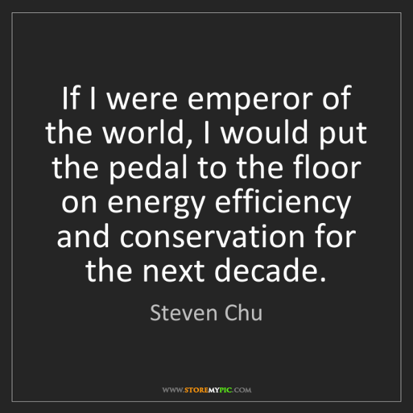 Steven Chu: If I were emperor of the world, I would put the pedal...