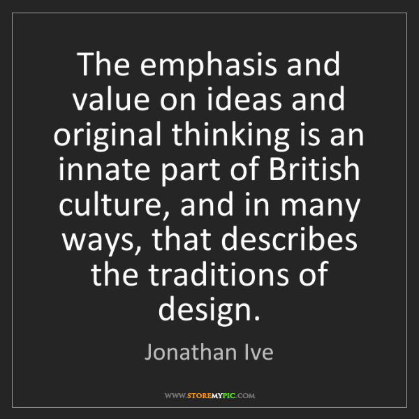 Jonathan Ive: The emphasis and value on ideas and original thinking...