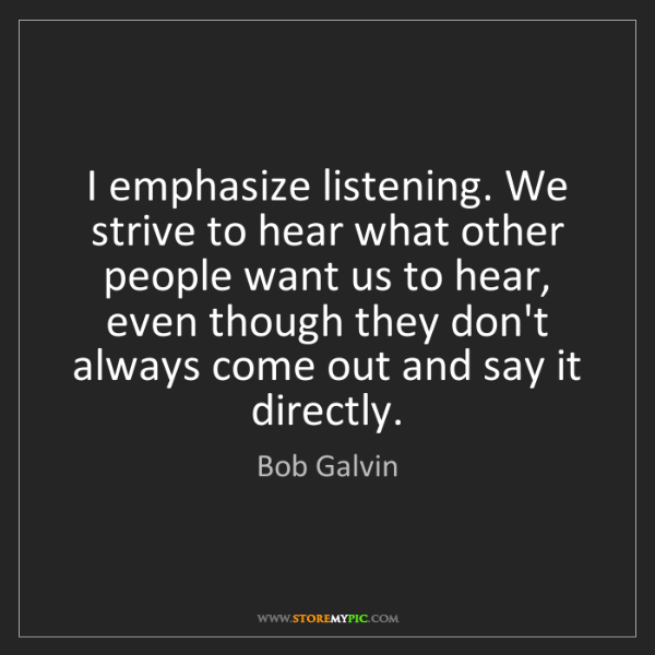 Bob Galvin: I emphasize listening. We strive to hear what other people...