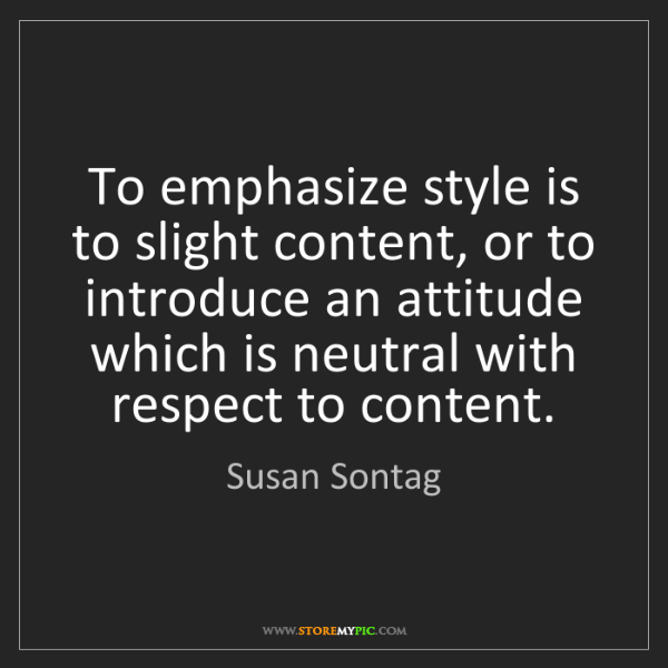 Susan Sontag: To emphasize style is to slight content, or to introduce...